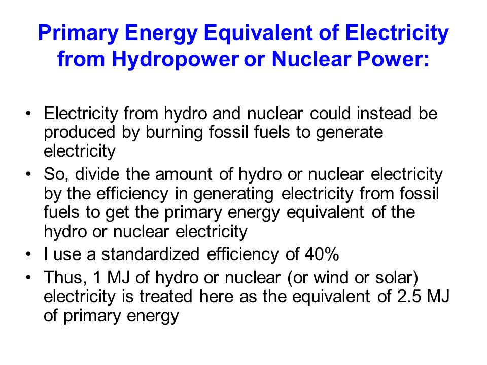 Primary Energy Equivalent of Electricity from Hydropower or Nuclear Power: Electricity from hydro and nuclear could instead be produced by burning fossil fuels to generate electricity So, divide the amount of hydro or nuclear electricity by the efficiency in generating electricity from fossil fuels to get the primary energy equivalent of the hydro or nuclear electricity I use a standardized efficiency of 40% Thus, 1 MJ of hydro or nuclear (or wind or solar) electricity is treated here as the equivalent of 2.5 MJ of primary energy