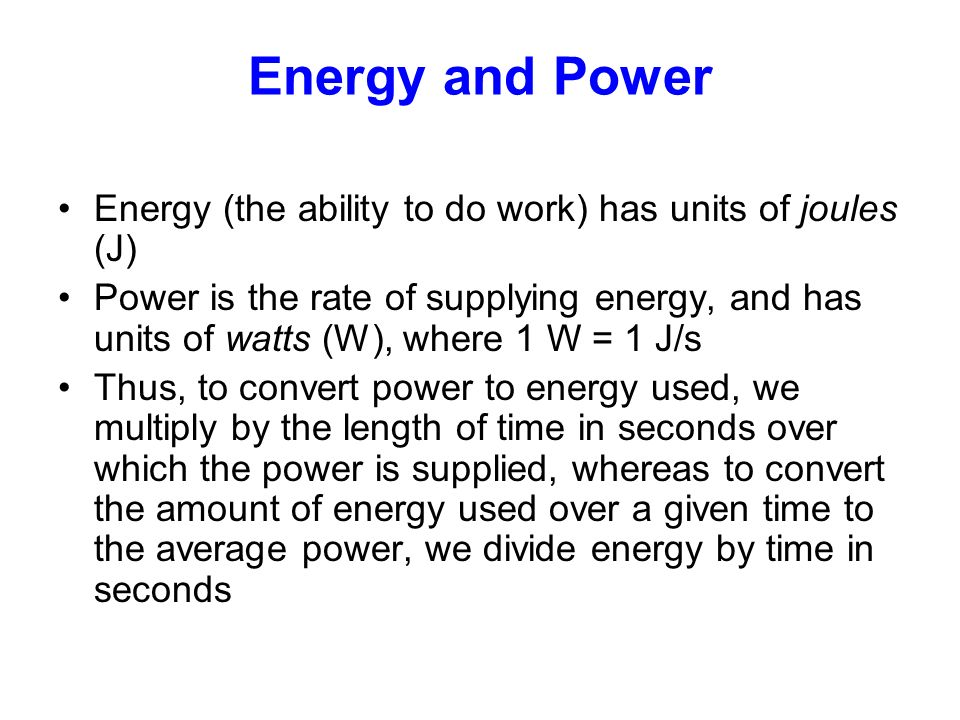 Energy and Power Energy (the ability to do work) has units of joules (J) Power is the rate of supplying energy, and has units of watts (W), where 1 W = 1 J/s Thus, to convert power to energy used, we multiply by the length of time in seconds over which the power is supplied, whereas to convert the amount of energy used over a given time to the average power, we divide energy by time in seconds