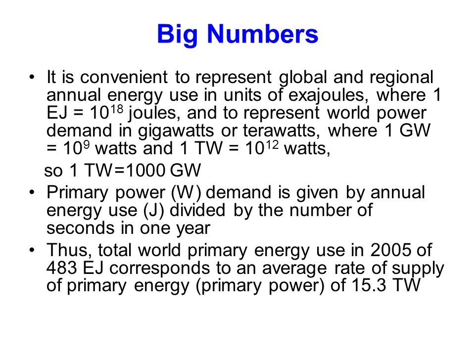 Big Numbers It is convenient to represent global and regional annual energy use in units of exajoules, where 1 EJ = joules, and to represent world power demand in gigawatts or terawatts, where 1 GW = 10 9 watts and 1 TW = watts, so 1 TW=1000 GW Primary power (W) demand is given by annual energy use (J) divided by the number of seconds in one year Thus, total world primary energy use in 2005 of 483 EJ corresponds to an average rate of supply of primary energy (primary power) of 15.3 TW