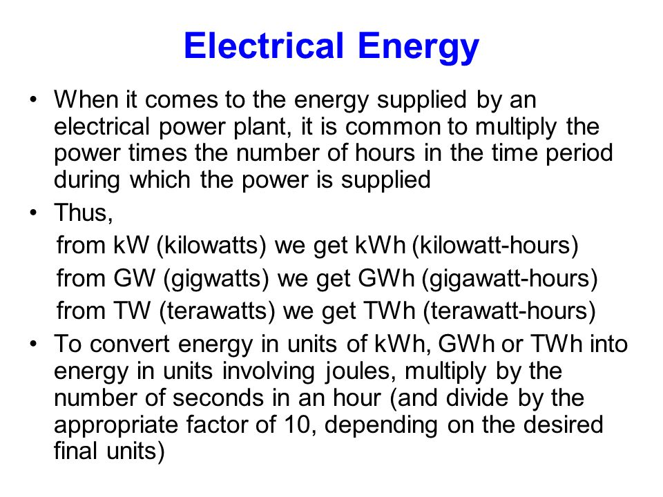 Electrical Energy When it comes to the energy supplied by an electrical power plant, it is common to multiply the power times the number of hours in the time period during which the power is supplied Thus, from kW (kilowatts) we get kWh (kilowatt-hours) from GW (gigwatts) we get GWh (gigawatt-hours) from TW (terawatts) we get TWh (terawatt-hours) To convert energy in units of kWh, GWh or TWh into energy in units involving joules, multiply by the number of seconds in an hour (and divide by the appropriate factor of 10, depending on the desired final units)