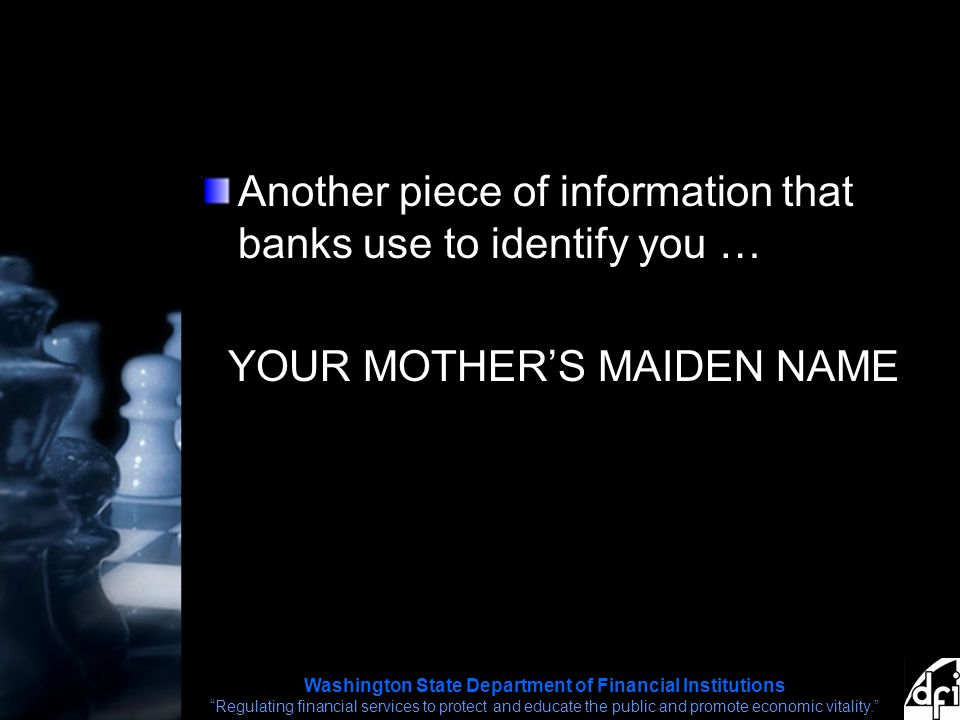 Washington State Department of Financial Institutions Regulating financial services to protect and educate the public and promote economic vitality. Another piece of information that banks use to identify you … YOUR MOTHER'S MAIDEN NAME