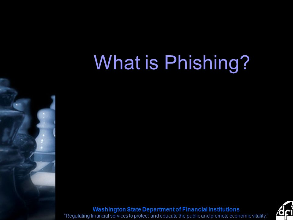 Washington State Department of Financial Institutions Regulating financial services to protect and educate the public and promote economic vitality. What is Phishing