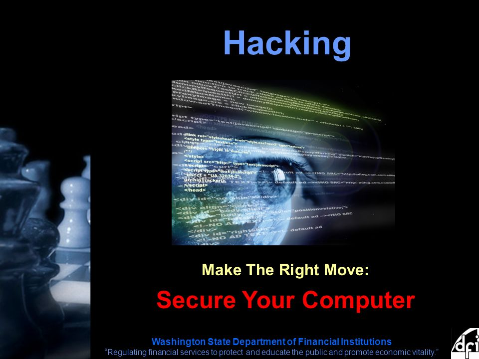 Washington State Department of Financial Institutions Regulating financial services to protect and educate the public and promote economic vitality. Hacking Make The Right Move: Secure Your Computer