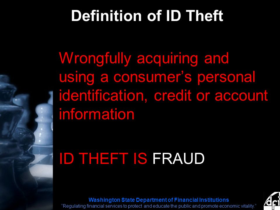 Washington State Department of Financial Institutions Regulating financial services to protect and educate the public and promote economic vitality. Definition of ID Theft Wrongfully acquiring and using a consumer's personal identification, credit or account information ID THEFT IS FRAUD