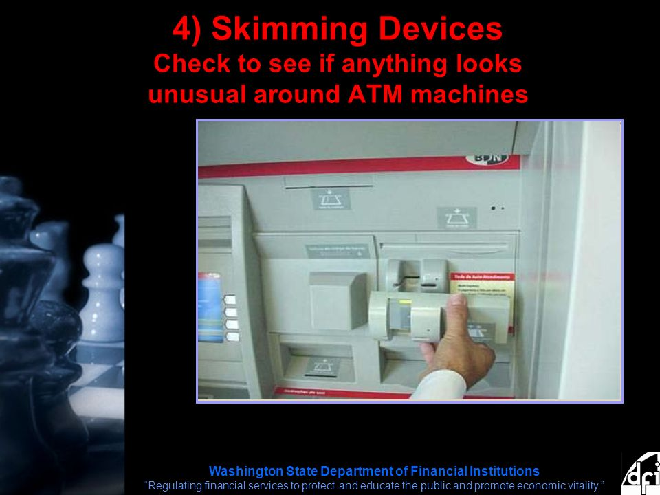 Washington State Department of Financial Institutions Regulating financial services to protect and educate the public and promote economic vitality. 4) Skimming Devices Check to see if anything looks unusual around ATM machines