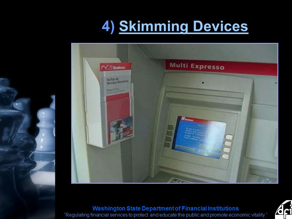 Washington State Department of Financial Institutions Regulating financial services to protect and educate the public and promote economic vitality. 4) Skimming DevicesSkimming Devices
