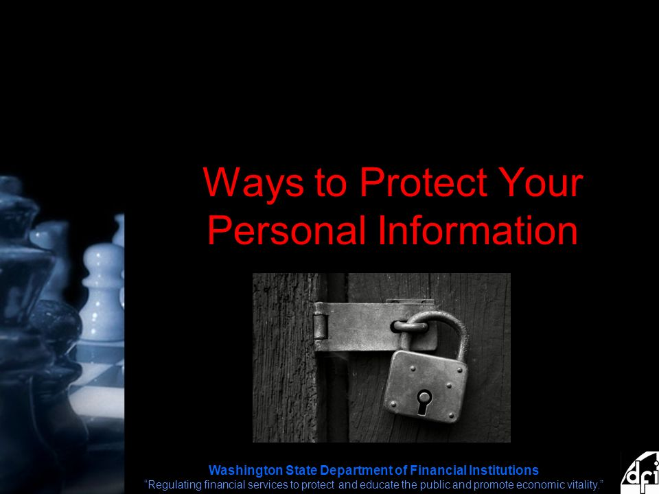 Washington State Department of Financial Institutions Regulating financial services to protect and educate the public and promote economic vitality. Ways to Protect Your Personal Information