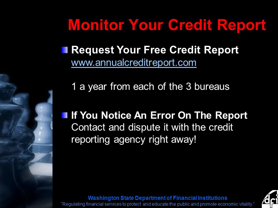 Washington State Department of Financial Institutions Regulating financial services to protect and educate the public and promote economic vitality. Monitor Your Credit Report Request Your Free Credit Report   1 a year from each of the 3 bureaus   If You Notice An Error On The Report Contact and dispute it with the credit reporting agency right away!