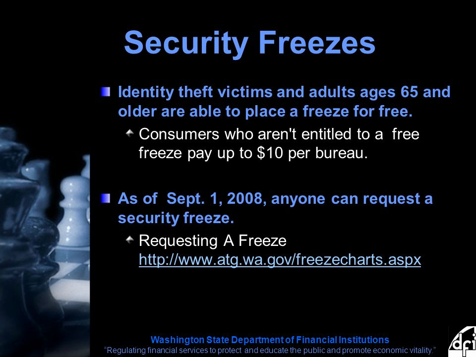 Washington State Department of Financial Institutions Regulating financial services to protect and educate the public and promote economic vitality. Security Freezes Identity theft victims and adults ages 65 and older are able to place a freeze for free.