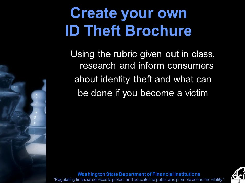 Washington State Department of Financial Institutions Regulating financial services to protect and educate the public and promote economic vitality. Create your own ID Theft Brochure Using the rubric given out in class, research and inform consumers about identity theft and what can be done if you become a victim