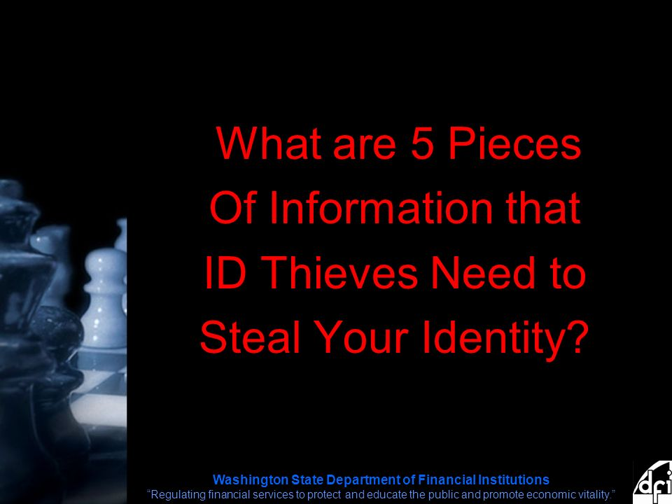 Washington State Department of Financial Institutions Regulating financial services to protect and educate the public and promote economic vitality. What are 5 Pieces Of Information that ID Thieves Need to Steal Your Identity