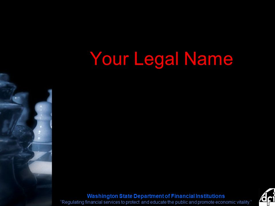 Washington State Department of Financial Institutions Regulating financial services to protect and educate the public and promote economic vitality. Your Legal Name