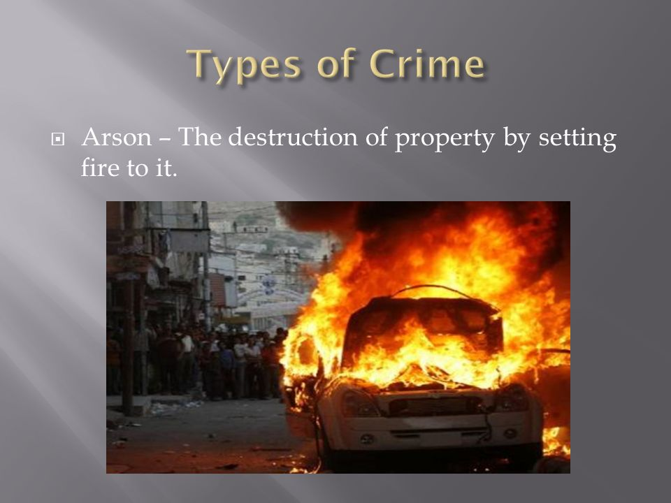  Arson – The destruction of property by setting fire to it.