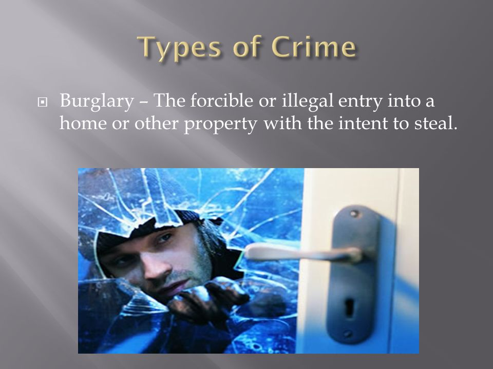  Burglary – The forcible or illegal entry into a home or other property with the intent to steal.
