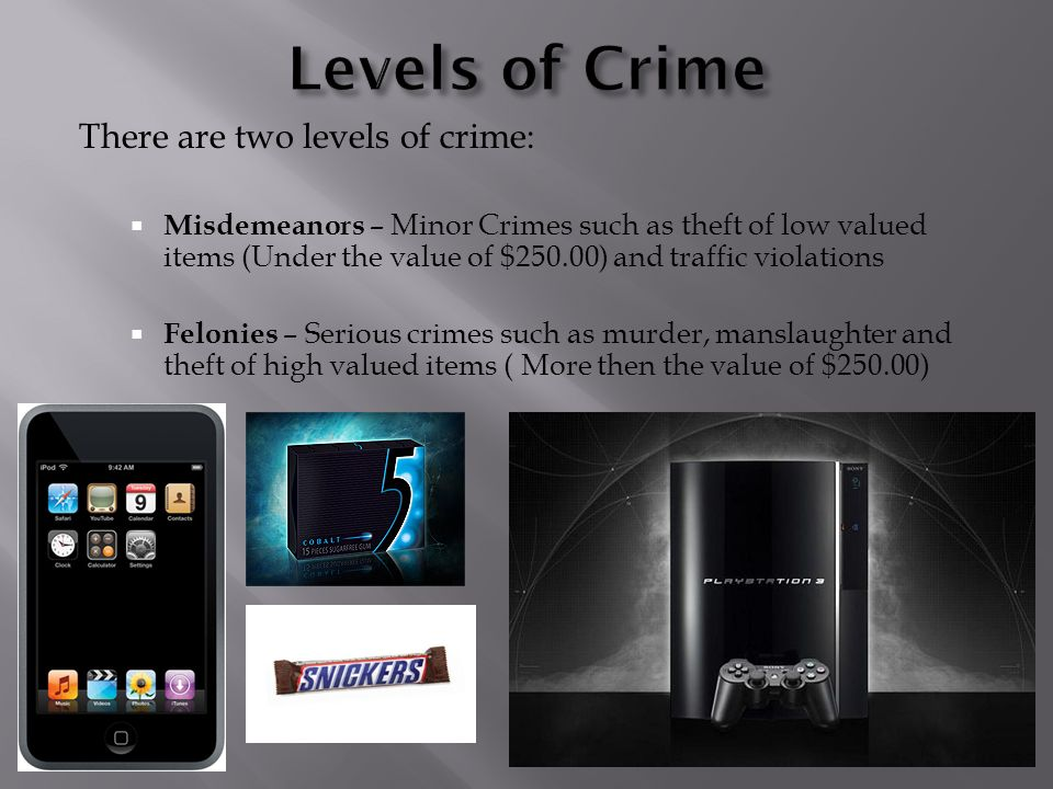 There are two levels of crime:  Misdemeanors – Minor Crimes such as theft of low valued items (Under the value of $250.00) and traffic violations  Felonies – Serious crimes such as murder, manslaughter and theft of high valued items ( More then the value of $250.00) .