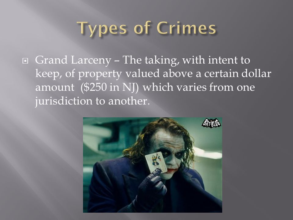  Grand Larceny – The taking, with intent to keep, of property valued above a certain dollar amount ($250 in NJ) which varies from one jurisdiction to another.