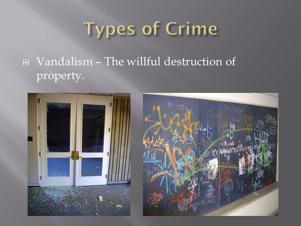  Vandalism – The willful destruction of property.