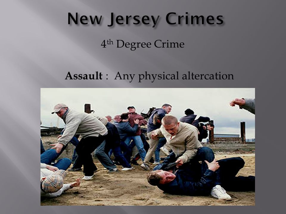 4 th Degree Crime Assault : Any physical altercation