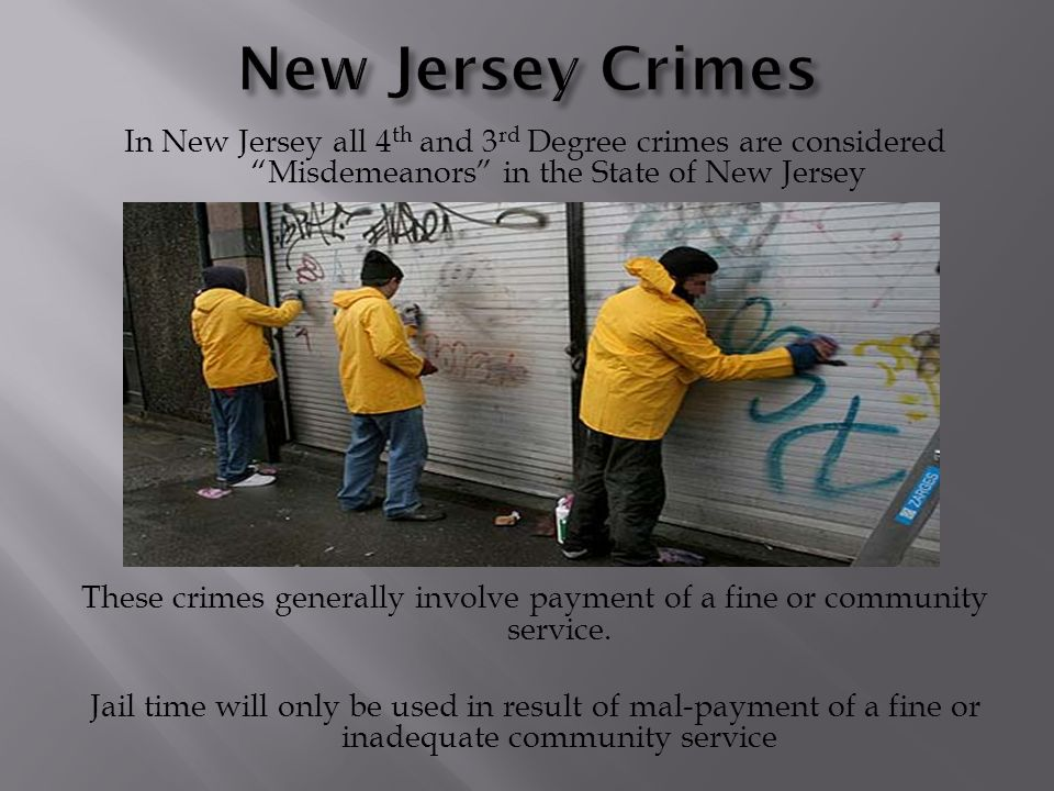 In New Jersey all 4 th and 3 rd Degree crimes are considered Misdemeanors in the State of New Jersey These crimes generally involve payment of a fine or community service.