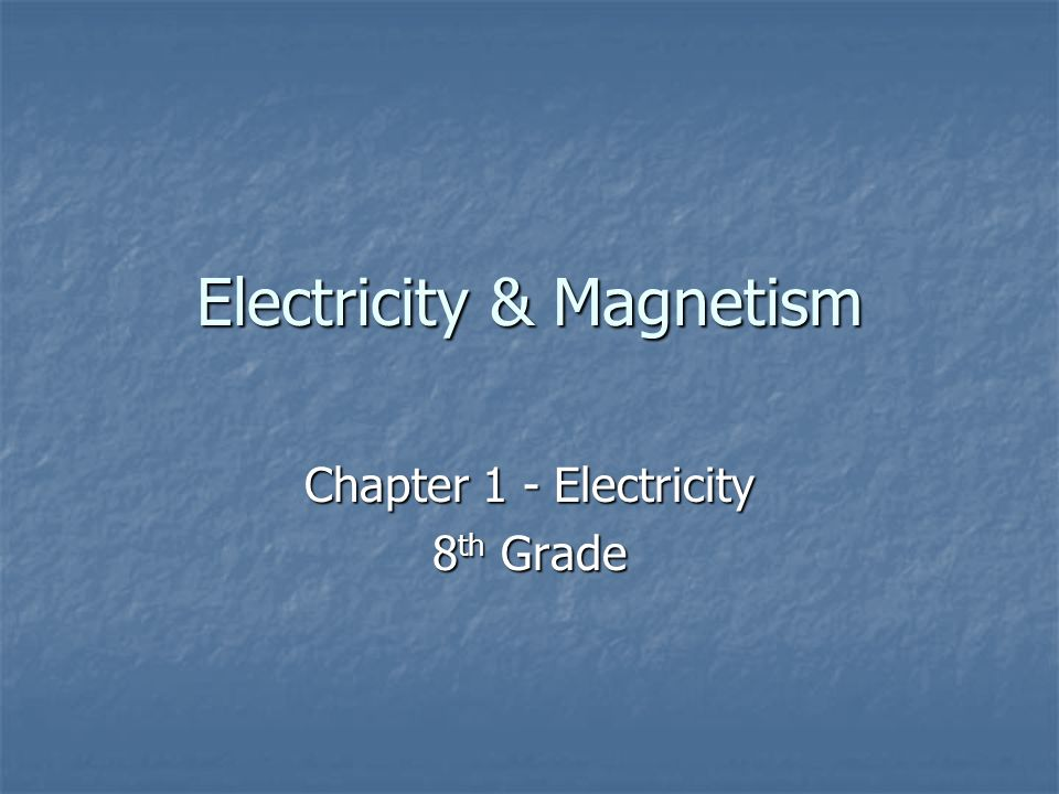 Electricity & Magnetism Chapter 1 - Electricity 8 th Grade