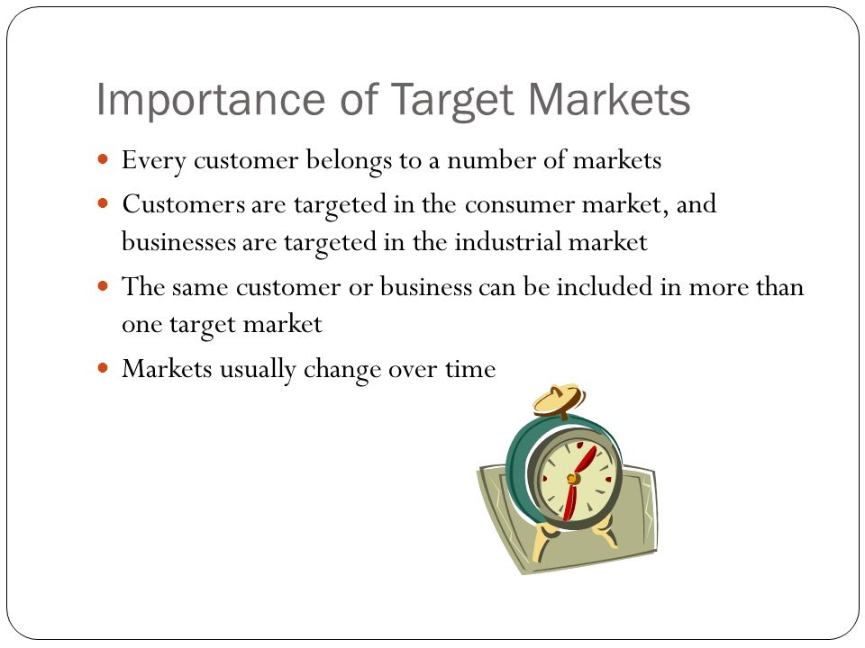 Importance of Target Markets Every customer belongs to a number of markets Customers are targeted in the consumer market, and businesses are targeted in the industrial market The same customer or business can be included in more than one target market Markets usually change over time