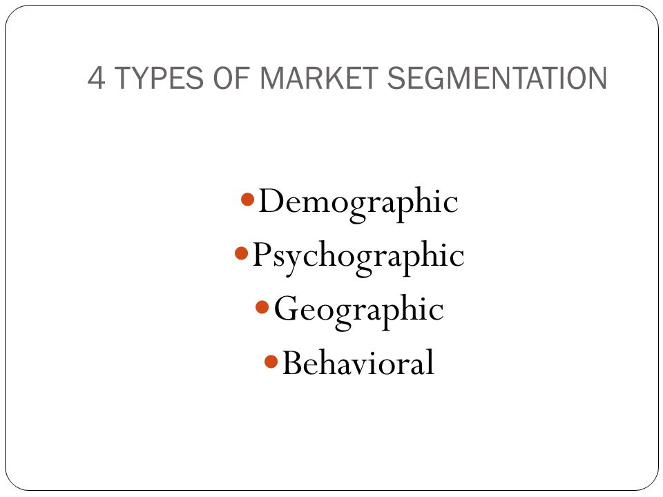 4 TYPES OF MARKET SEGMENTATION Demographic Psychographic Geographic Behavioral