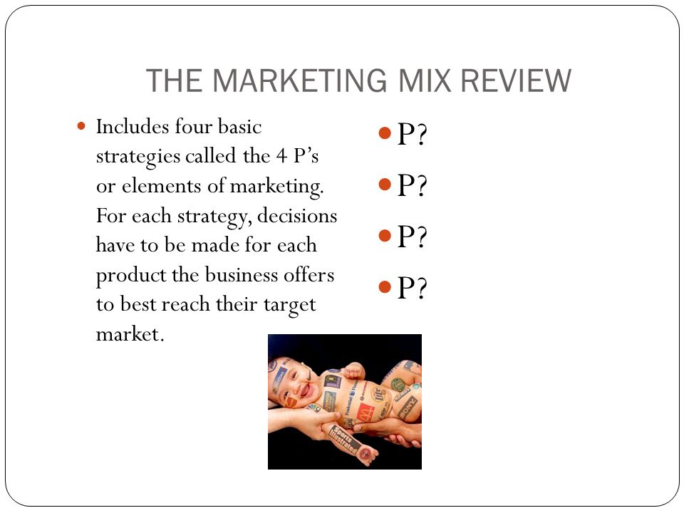 THE MARKETING MIX REVIEW Includes four basic strategies called the 4 P's or elements of marketing.