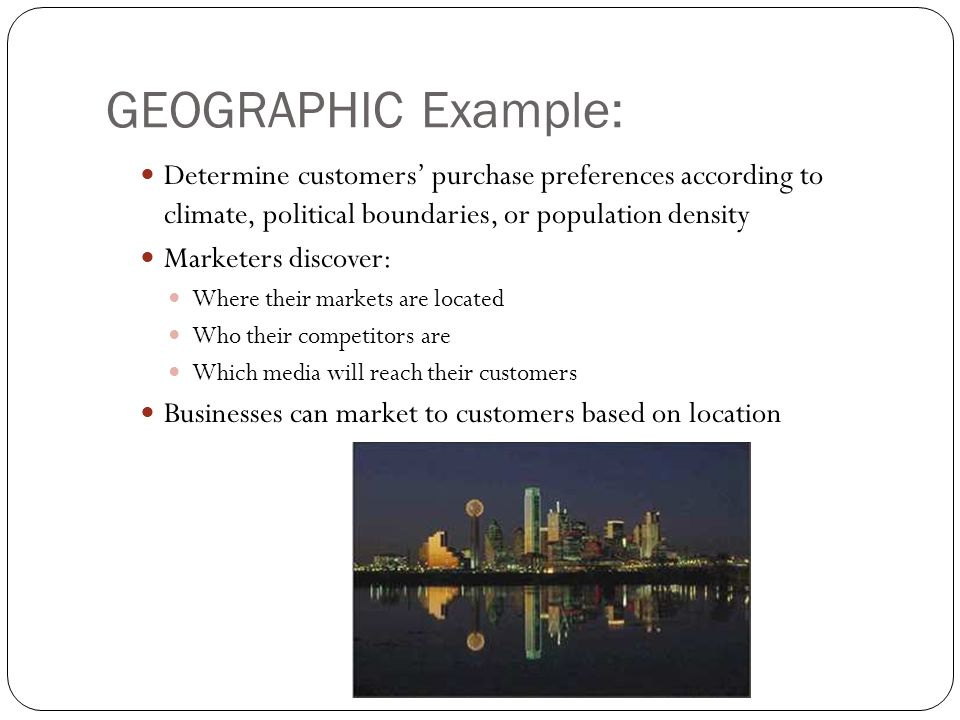 GEOGRAPHIC Example: Determine customers' purchase preferences according to climate, political boundaries, or population density Marketers discover: Where their markets are located Who their competitors are Which media will reach their customers Businesses can market to customers based on location