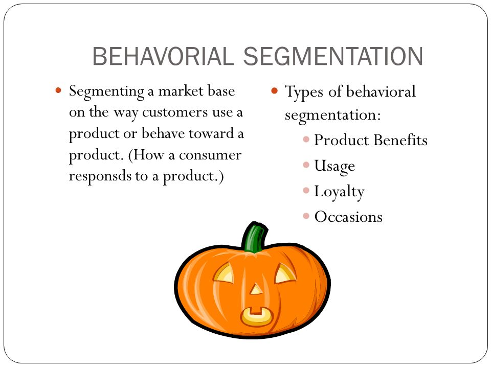 BEHAVORIAL SEGMENTATION Segmenting a market base on the way customers use a product or behave toward a product.