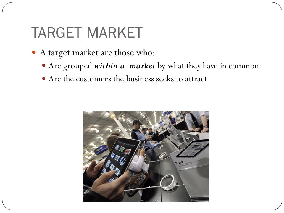 TARGET MARKET A target market are those who: Are grouped within a market by what they have in common Are the customers the business seeks to attract