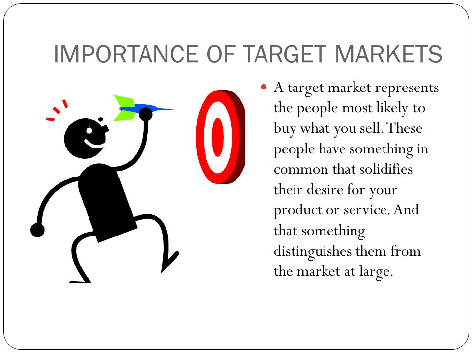 IMPORTANCE OF TARGET MARKETS A target market represents the people most likely to buy what you sell.