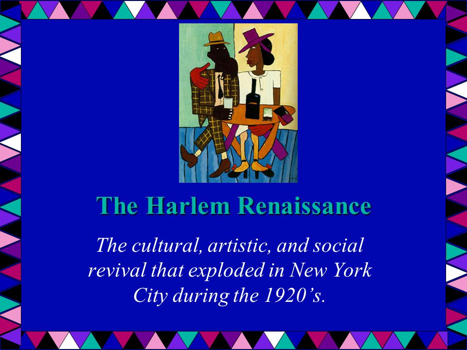 The Harlem Renaissance The cultural, artistic, and social revival that exploded in New York City during the 1920's.