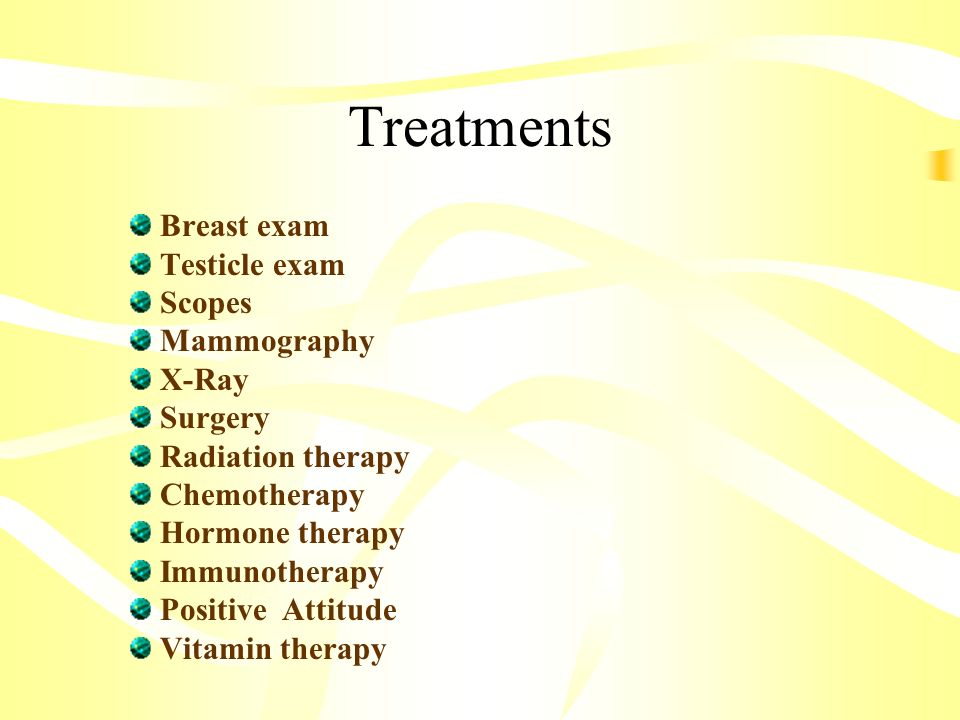 Treatments Breast exam Testicle exam Scopes Mammography X-Ray Surgery Radiation therapy Chemotherapy Hormone therapy Immunotherapy Positive Attitude Vitamin therapy