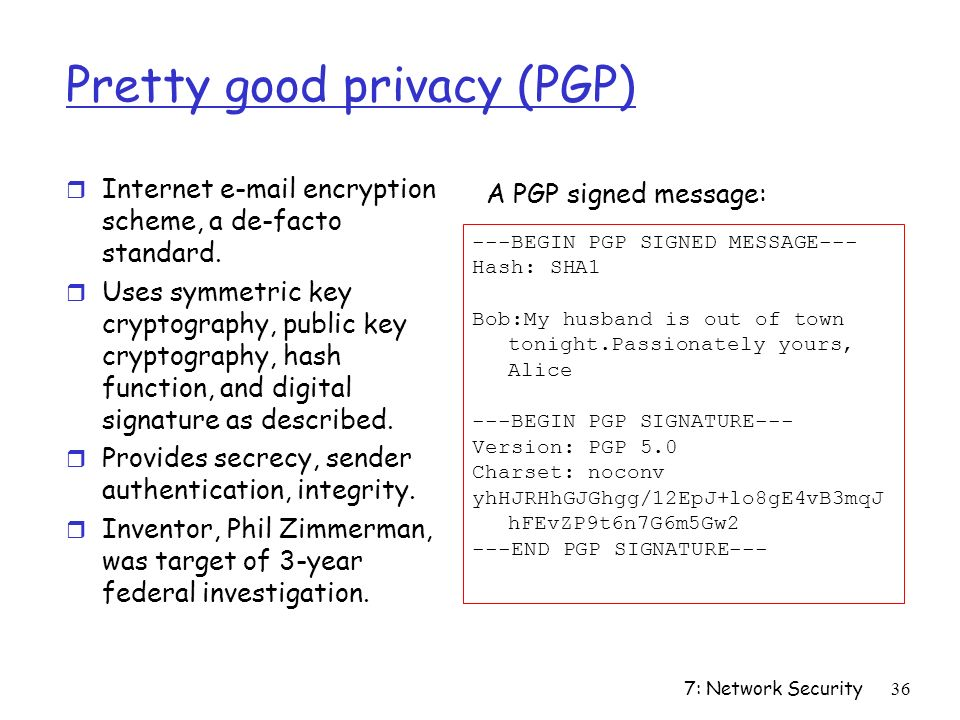 7: Network Security36 Pretty good privacy (PGP) r Internet  encryption scheme, a de-facto standard.