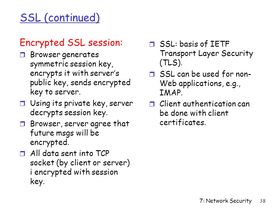 7: Network Security38 SSL (continued) Encrypted SSL session: r Browser generates symmetric session key, encrypts it with server's public key, sends encrypted key to server.