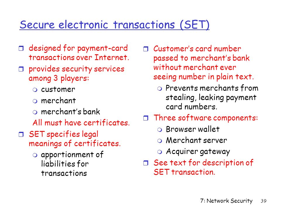 7: Network Security39 Secure electronic transactions (SET) r designed for payment-card transactions over Internet.