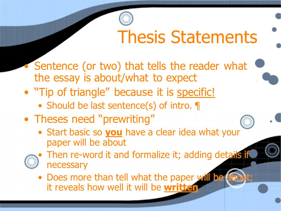 Thesis Statements Sentence (or two) that tells the reader what the essay is about/what to expect Tip of triangle because it is specific.