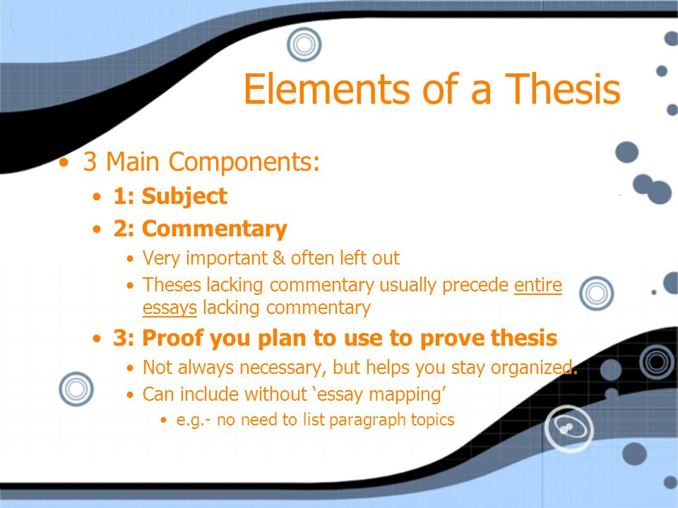 Elements of a Thesis 3 Main Components: 1: Subject 2: Commentary Very important & often left out Theses lacking commentary usually precede entire essays lacking commentary 3: Proof you plan to use to prove thesis Not always necessary, but helps you stay organized.