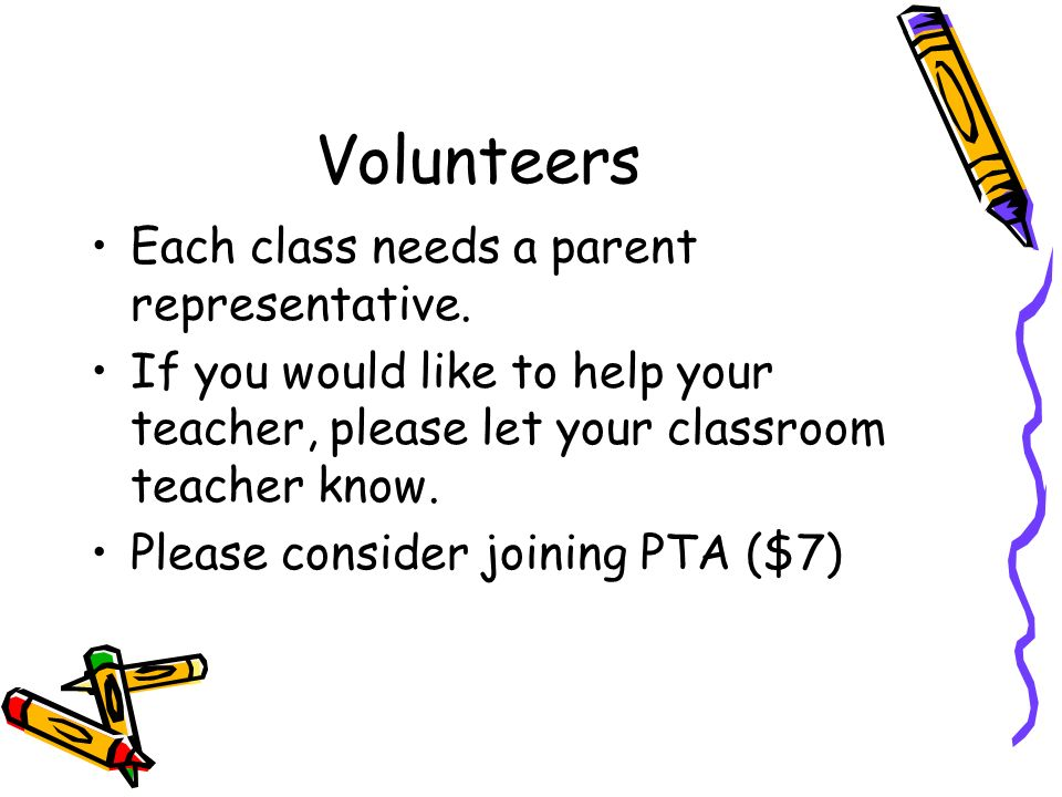 Volunteers Each class needs a parent representative.