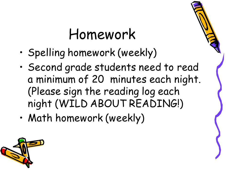Homework Spelling homework (weekly) Second grade students need to read a minimum of 20 minutes each night.
