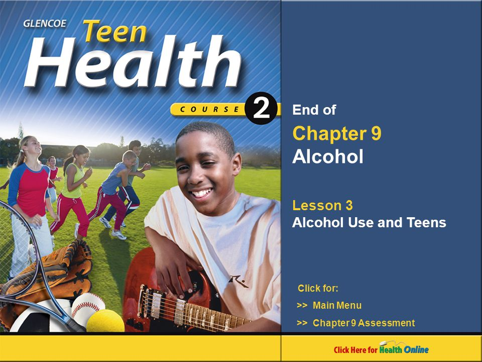 Click for: End of Chapter 9 Alcohol Lesson 3 Alcohol Use and Teens >> Main Menu >> Chapter 9 Assessment