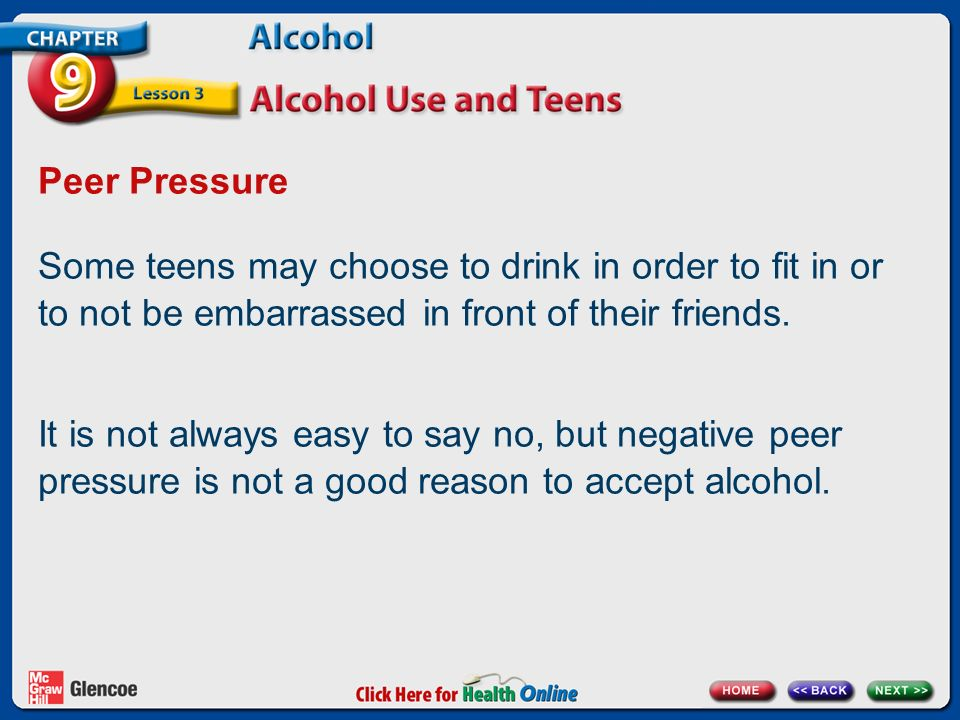 Peer Pressure Some teens may choose to drink in order to fit in or to not be embarrassed in front of their friends.