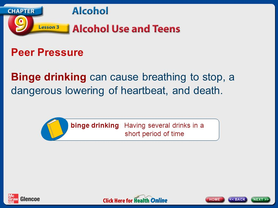 Peer Pressure Binge drinking can cause breathing to stop, a dangerous lowering of heartbeat, and death.