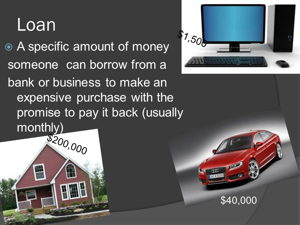 Loan  A specific amount of money someone can borrow from a bank or business to make an expensive purchase with the promise to pay it back (usually monthly) $200,000 $40,000 $1,500