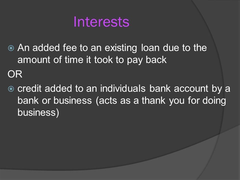 Interests  An added fee to an existing loan due to the amount of time it took to pay back OR  credit added to an individuals bank account by a bank or business (acts as a thank you for doing business)