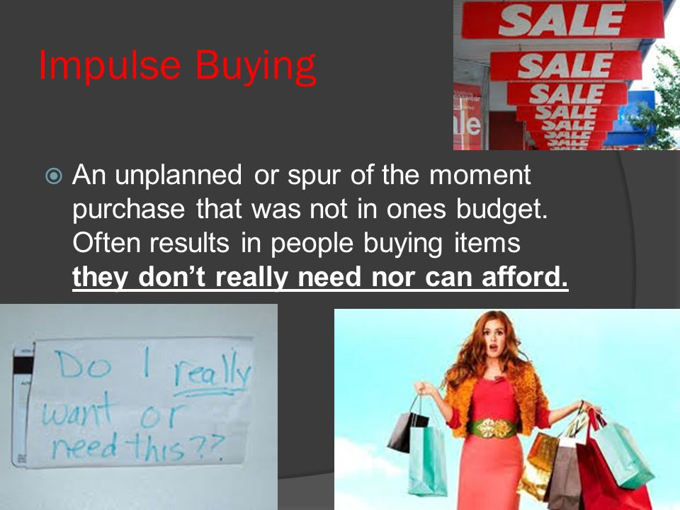 Impulse Buying  An unplanned or spur of the moment purchase that was not in ones budget.