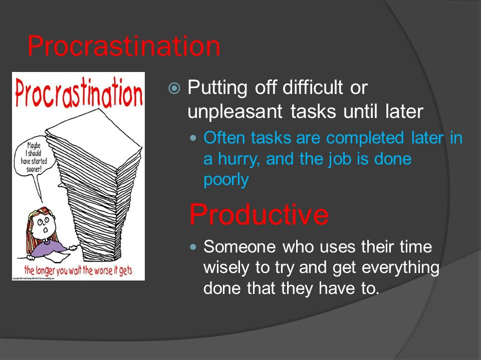 Procrastination  Putting off difficult or unpleasant tasks until later Often tasks are completed later in a hurry, and the job is done poorly Productive Someone who uses their time wisely to try and get everything done that they have to.