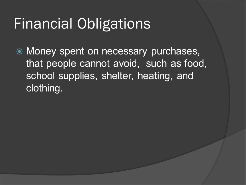 Financial Obligations  Money spent on necessary purchases, that people cannot avoid, such as food, school supplies, shelter, heating, and clothing.