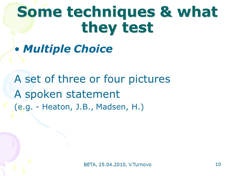10 Some techniques & what they test Multiple Choice A set of three or four pictures A spoken statement (e.g.