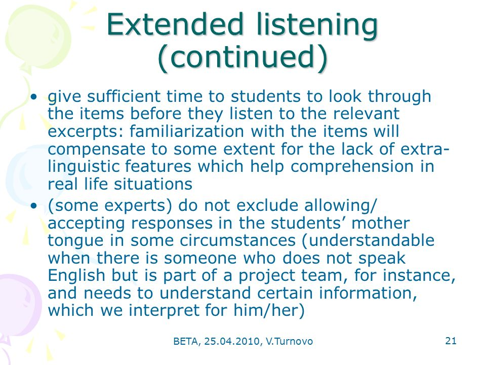 BETA, , V.Turnovo 21 Extended listening (continued) give sufficient time to students to look through the items before they listen to the relevant excerpts: familiarization with the items will compensate to some extent for the lack of extra- linguistic features which help comprehension in real life situations (some experts) do not exclude allowing/ accepting responses in the students' mother tongue in some circumstances (understandable when there is someone who does not speak English but is part of a project team, for instance, and needs to understand certain information, which we interpret for him/her)